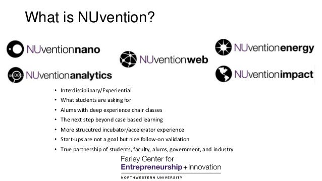 What is NUvention? • Interdisciplinary/Experiential • What students are asking for • Alums with deep experience chair clas...