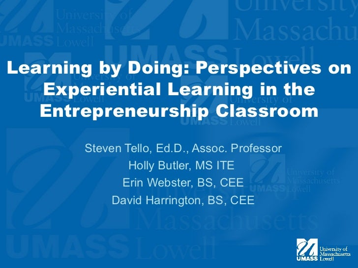 Learning by Doing: Perspectives on   Experiential Learning in the   Entrepreneurship Classroom       Steven Tello, Ed.D., ...