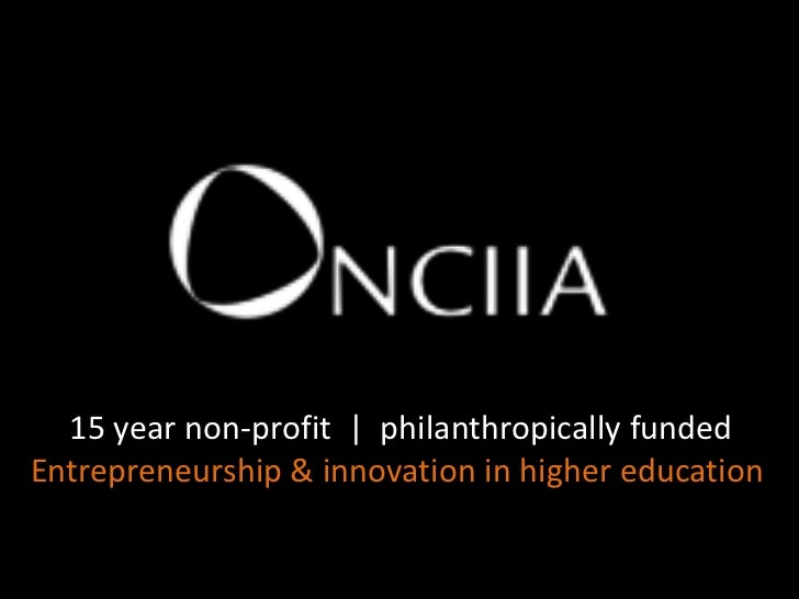 15 year non-profit  |  philanthropically funded<br />Entrepreneurship & innovation in higher education <br />