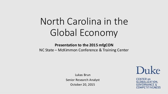 North Carolina in the Global Economy Lukas Brun Senior Research Analyst October 20, 2015 Presentation to the 2015 mfgCON N...