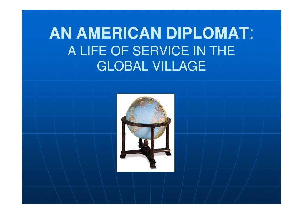 AN AMERICAN DIPLOMAT:  A LIFE OF SERVICE IN THE       GLOBAL VILLAGE