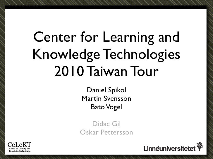 Center for Learning and Knowledge Technologies    2010 Taiwan Tour         Daniel Spikol        Martin Svensson          B...