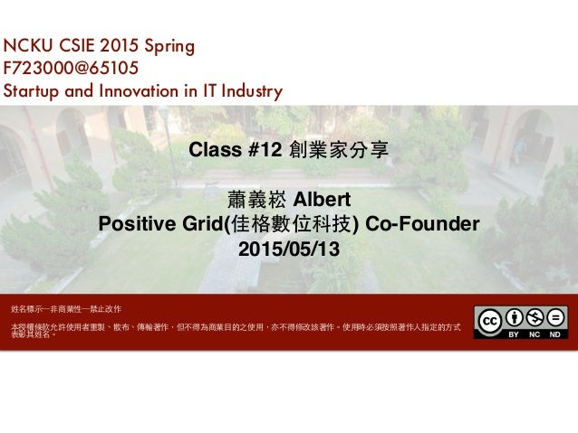 NCKU CSIE 2015 Spring F723000@65105 Startup and Innovation in IT Industry Class #12 創業家分享 蕭義崧 Albert Positive Grid(佳格數位科技)...