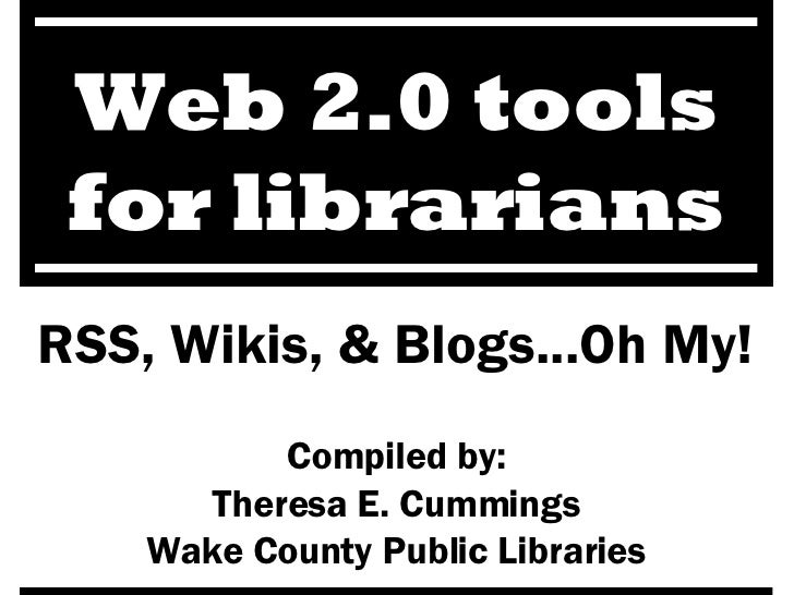RSS, Wikis, & Blogs...Oh My! Compiled by: Theresa E. Cummings Wake County Public Libraries Web 2.0 tools for librarians