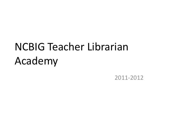 NCBIG Teacher LibrarianAcademy                    2011-2012
