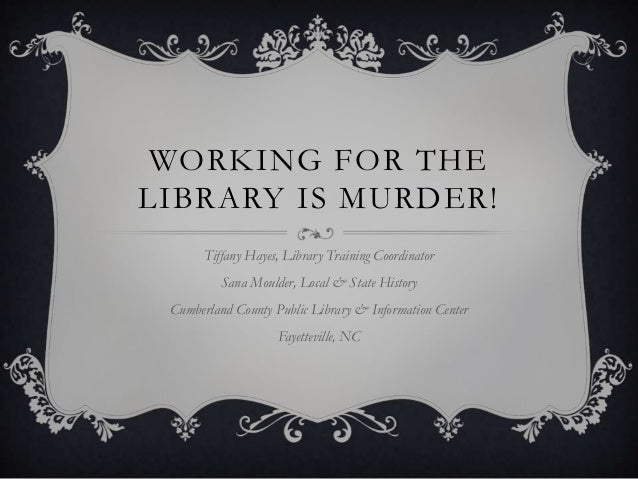 WORKING FOR THE LIBRARY IS MURDER! Tiffany Hayes, Library Training Coordinator  Sana Moulder, Local & State History Cumber...