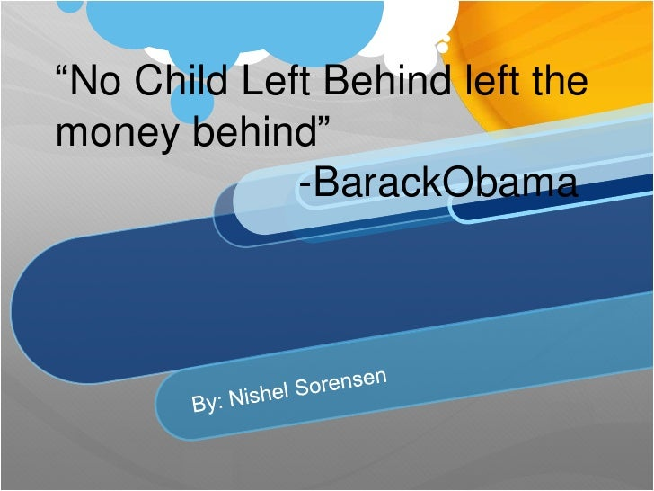 """No Child Left Behind left the money behind""                     -BarackObama<br />By: Nishel Sorensen<br />"