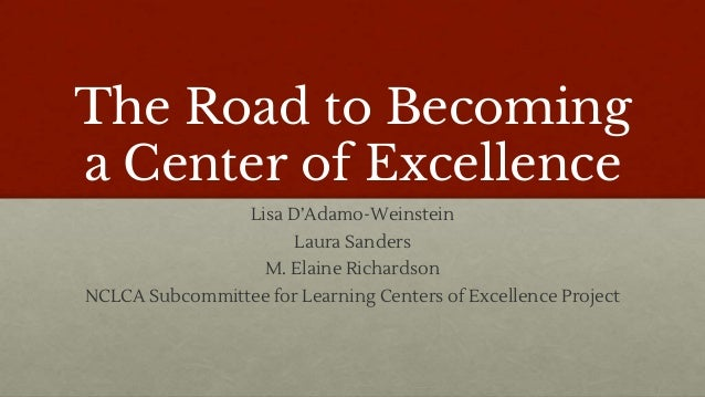 The Road to Becoming a Center of Excellence Lisa D'Adamo-Weinstein Laura Sanders M. Elaine Richardson NCLCA Subcommittee f...
