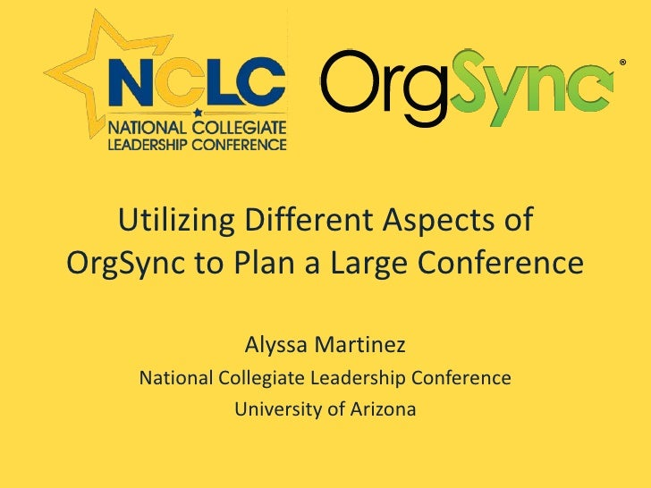 Utilizing Different Aspects ofOrgSync to Plan a Large Conference               Alyssa Martinez    National Collegiate Lead...