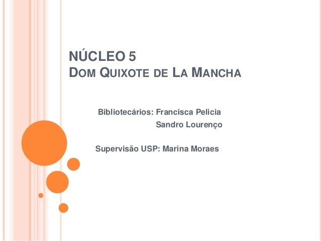 NÚCLEO 5DOM QUIXOTE DE LA MANCHA    Bibliotecários: Francisca Pelicia                   Sandro Lourenço   Supervisão USP: ...