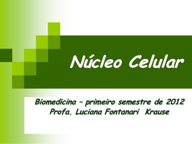 Núcleo Celular Biomedicina – primeiro semestre de 2012 Profa. Luciana Fontanari Krause