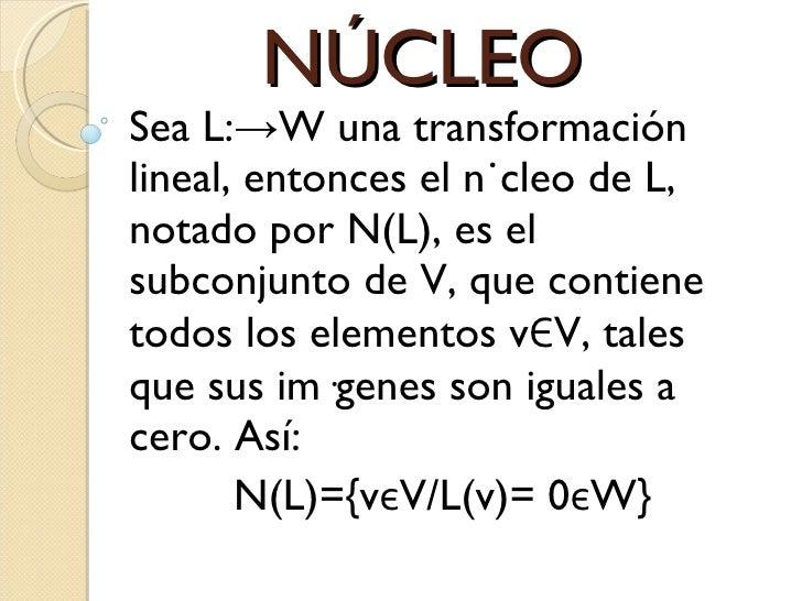 NÚCLEO Sea L:->W una transformación lineal, entonces el núcleo de L, notado por N(L), es el subconjunto de V, que contiene...