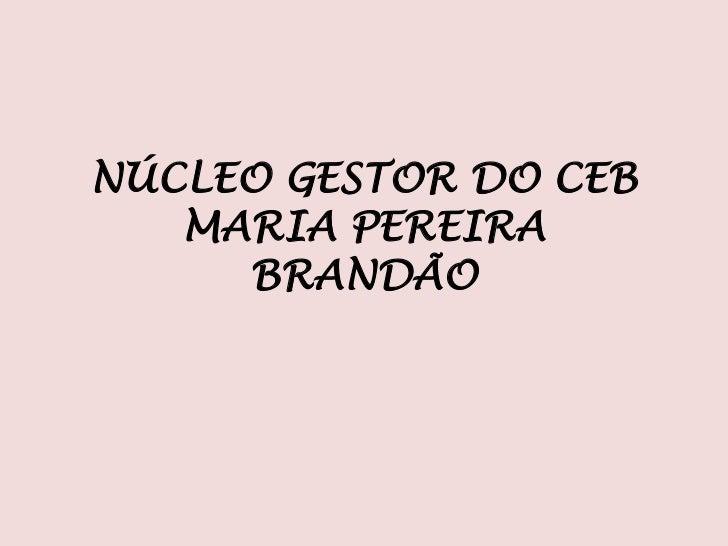 NÚCLEO GESTOR DO CEB   MARIA PEREIRA     BRANDÃO