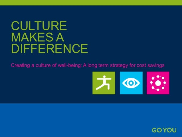 CULTURE MAKES A DIFFERENCE Creating a culture of well-being: A long term strategy for cost savings