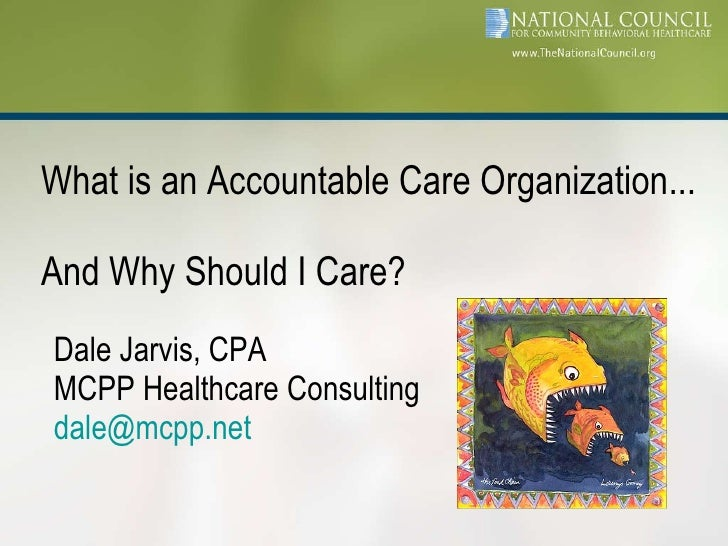 Dale Jarvis, CPA MCPP Healthcare Consulting [email_address] <ul><li>What is an Accountable Care Organization...  And Why S...