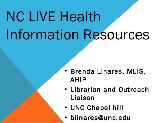 • Brenda Linares, MLIS, AHIP • Librarian and Outreach Liaison • UNC Chapel hill • blinares@unc.edu NC LIVE Health Informat...