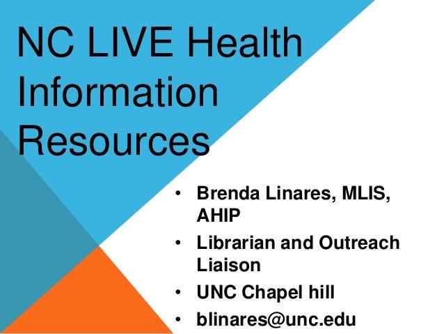 • Brenda Linares, MLIS, AHIP • Librarian and Outreach Liaison • UNC Chapel hill • blinares@unc.edu NC LIVE Health Informat...