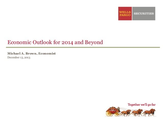 Economic Outlook for 2014 and Beyond Michael A. Brown, Economist December 13, 2013