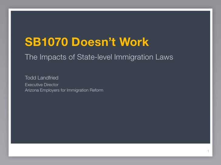 SB1070 Doesn't WorkThe Impacts of State-level Immigration LawsTodd LandfriedExecutive DirectorArizona Employers for Immigr...