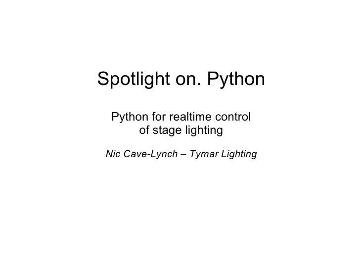 Spotlight on. Python  Python for realtime control       of stage lighting Nic Cave-Lynch – Tymar Lighting