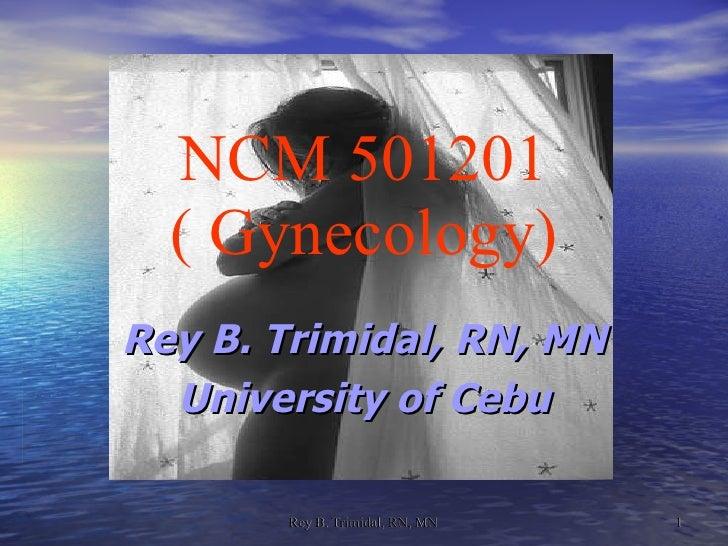 NCM 501201 ( Gynecology) <ul><ul><li>Rey B. Trimidal, RN, MN </li></ul></ul><ul><ul><li>University of Cebu </li></ul></ul>