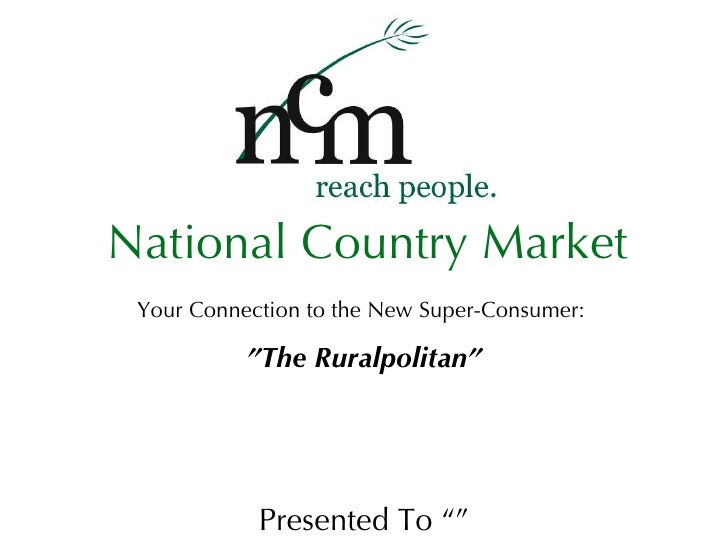 """Your Connection to the New Super-Consumer:  """"The Ruralpolitan"""" Presented To """""""" National Country Market"""