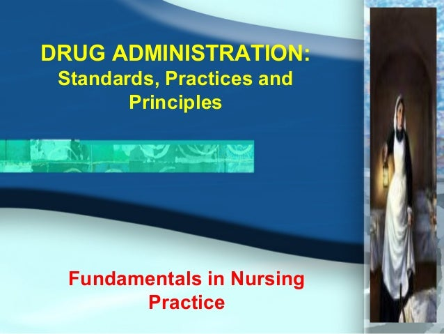 DRUG ADMINISTRATION: Standards, Practices and Principles Fundamentals in Nursing Practice