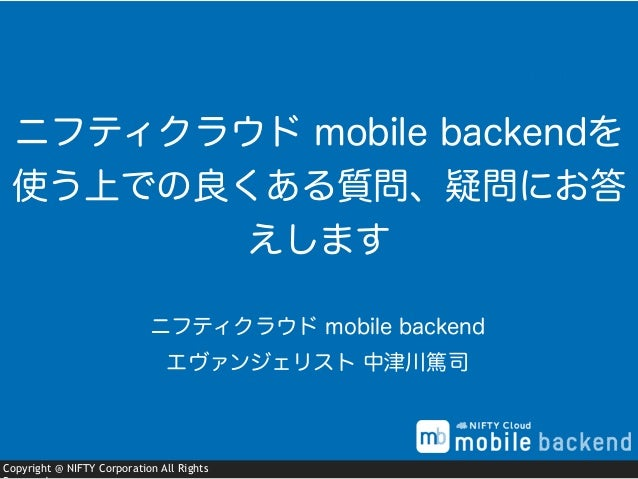 Copyright @ NIFTY Corporation All Rights ニフティクラウド mobile backend エヴァンジェリスト 中津川篤司 ニフティクラウド mobile backendを 使う上での良くある質問、疑問にお...