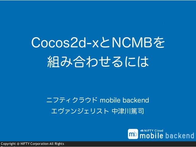 Copyright @ NIFTY Corporation All Rights ニフティクラウド mobile backend エヴァンジェリスト 中津川篤司 Cocos2d-xとNCMBを 組み合わせるには
