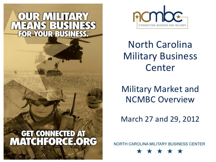 North CarolinaMilitary Business     CenterMilitary Market and NCMBC OverviewMarch 27 and 29, 2012