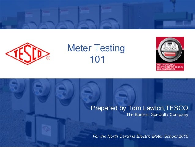 Slide 110/02/2012 Slide 1 Meter Testing 101 Prepared by Tom Lawton,TESCO The Eastern Specialty Company For the North Carol...