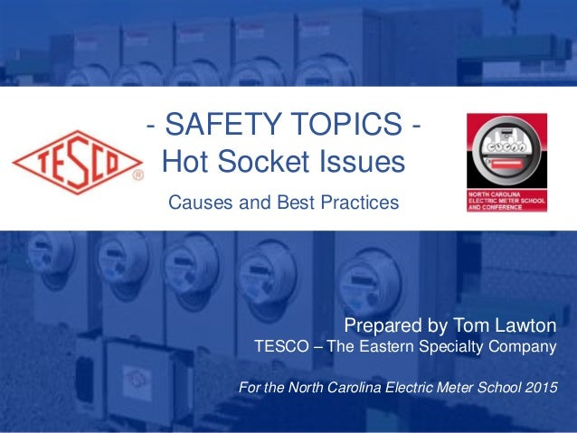 - SAFETY TOPICS - Hot Socket Issues Causes and Best Practices Prepared by Tom Lawton TESCO – The Eastern Specialty Company...