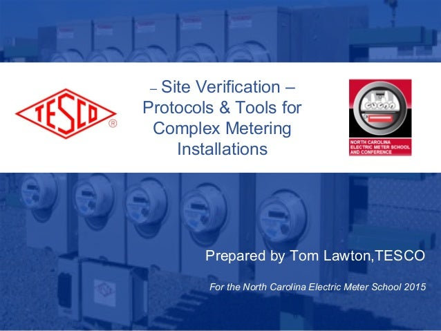 Prepared by Tom Lawton,TESCO For the North Carolina Electric Meter School 2015 – Site Verification – Protocols & Tools for...