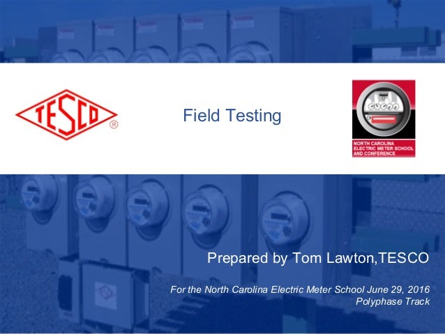 Prepared by Tom Lawton,TESCO For the North Carolina Electric Meter School June 29, 2016 Polyphase Track Field Testing