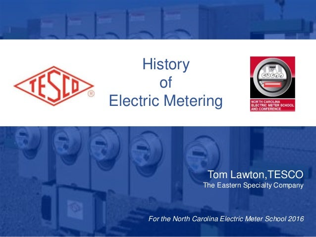 1 10/02/2012 Slide 1 History of Electric Metering Tom Lawton,TESCO The Eastern Specialty Company For the North Carolina El...