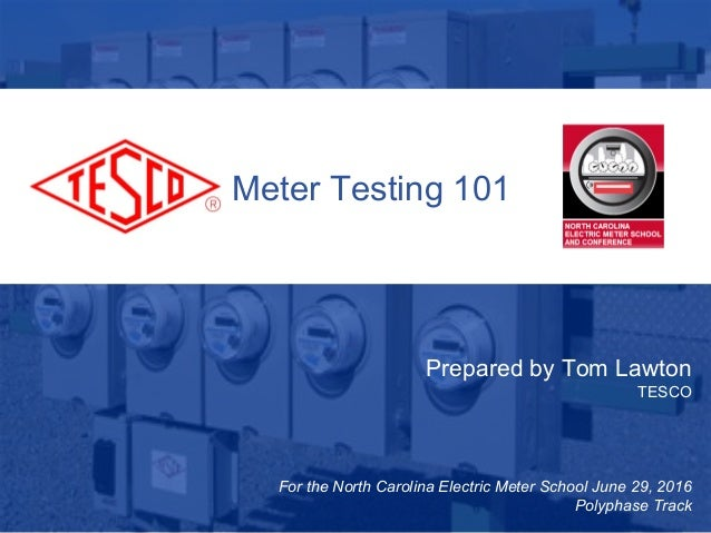 1 10/02/2012 Slide 1 Meter Testing 101 Prepared by Tom Lawton TESCO For the North Carolina Electric Meter School June 29, ...