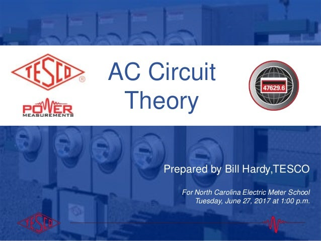 AC Circuit Theory Prepared by Bill Hardy,TESCO For North Carolina Electric Meter School Tuesday, June 27, 2017 at 1:00 p.m.