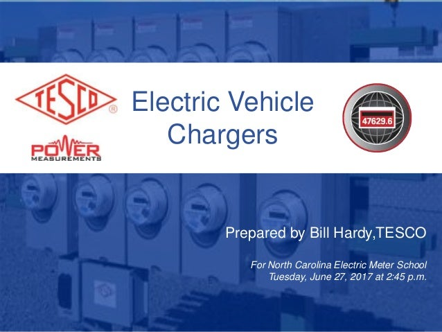 Electric Vehicle Chargers Prepared by Bill Hardy,TESCO For North Carolina Electric Meter School Tuesday, June 27, 2017 at ...