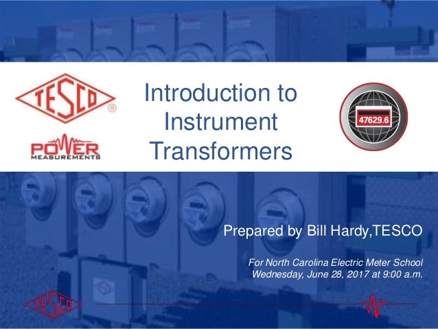 Introduction to Instrument Transformers Prepared by Bill Hardy,TESCO For North Carolina Electric Meter School Wednesday, J...