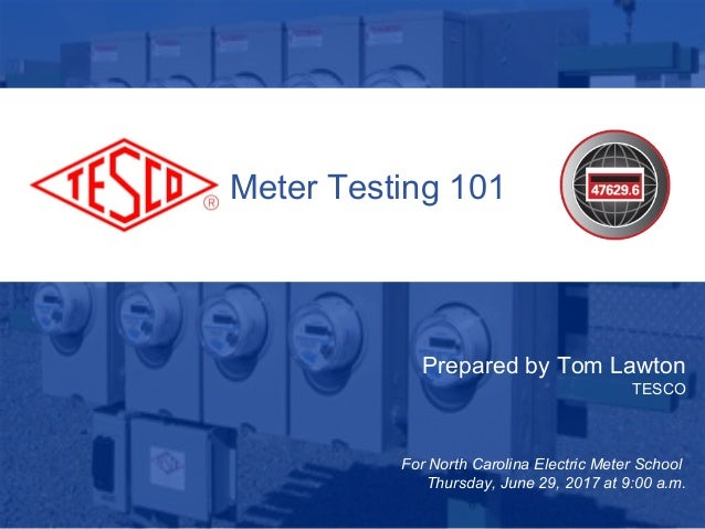 1 10/02/2012 Slide 1 Meter Testing 101 Prepared by Tom Lawton TESCO For North Carolina Electric Meter School Thursday, Jun...