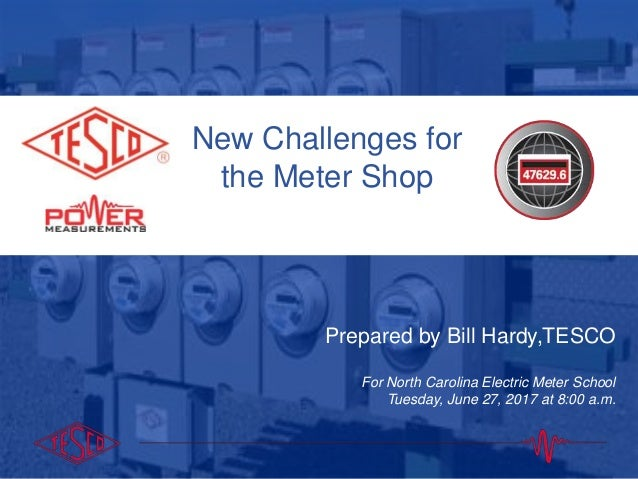 10/02/2012 Slide 1 New Challenges for the Meter Shop Prepared by Bill Hardy,TESCO For North Carolina Electric Meter School...