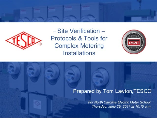 Prepared by Tom Lawton,TESCO For North Carolina Electric Meter School Thursday, June 29, 2017 at 10:15 a.m. – Site Verific...