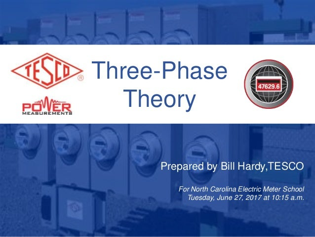 Three-Phase Theory Prepared by Bill Hardy,TESCO For North Carolina Electric Meter School Tuesday, June 27, 2017 at 10:15 a...