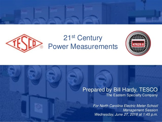 21st Century Power Measurements Prepared by Bill Hardy, TESCO The Eastern Specialty Company For North Carolina Electric Me...
