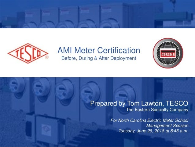 AMI Meter Certification Before, During & After Deployment Prepared by Tom Lawton, TESCO The Eastern Specialty Company For ...
