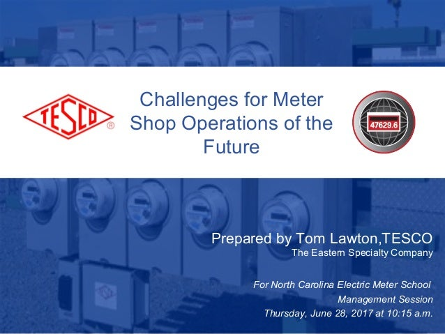 Challenges for Meter Shop Operations of the Future Prepared by Tom Lawton,TESCO The Eastern Specialty Company For North Ca...