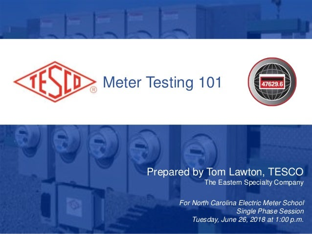 1 10/02/2012 Slide 1 Meter Testing 101 Prepared by Tom Lawton, TESCO The Eastern Specialty Company For North Carolina Elec...