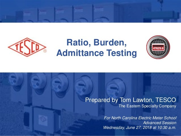 1 10/02/2012 Slide 1 Ratio, Burden, Admittance Testing Prepared by Tom Lawton, TESCO The Eastern Specialty Company For Nor...