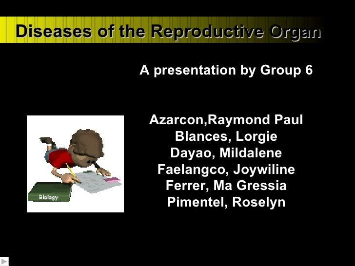 Diseases of the Reproductive Organ A presentation by Group 6 Azarcon,Raymond Paul Blances, Lorgie Dayao, Mildalene Faelang...