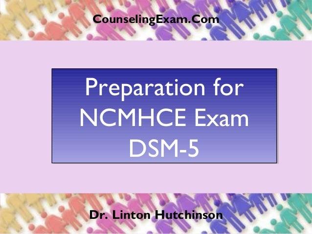 CounselingExam.Com Preparation for NCMHCE Exam DSM-5 Preparation for NCMHCE Exam DSM-5 Dr. Linton Hutchinson